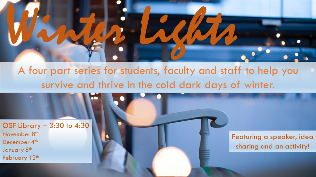 Poster for the Winter Lights series. Text: Winter Lights, a four part series for students, faculty and staff to survive and thrive in the cold dark days of winter. OSF Library - 3:30 - 4:30, Nov. 8, Dec. 4, Jan. 8, and Feb. 12. Featuring a speaker, idea sharing and an activity!