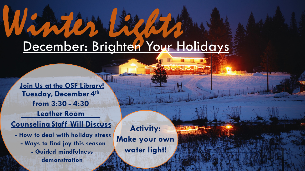 Winter Lights. December: Brighten your holidays. Join us at the OSF Library Tues., Dec. 4 from 3:30 - 4:30 in the Leather Room. Counseling staff will discuss: how to deal with holiday stress, ways to find joy this season, guided mindfulness demonstration. Activity: Make your own water light.