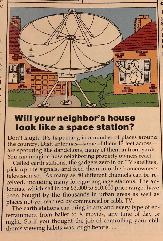 """Will your neighbor's house look like a space station? Don't laugh. It's happening in a number of places around the country. Dish antennas -- some of them 12 feed across -- are sprouting like dandelions, many of them in front yards. You can imagine how neighboring property owners react. Called earth stations, the gadgets zero in on TV satellites, pick up the signals, and feed them into the homeowner's television set. As many as 80 different channels can be received, including many foreign-language stations. The antennas, which sell in the $3,000 to $10,000 price range, have been bought by the thousands in urban areas as well as paces not yet reached by commercial or cable TV. The earth stations can bring in any and every type of entertainment from ballet to X movies, any time of day or night. So if you thought the job of controlling your children's viewing habits was tough before..."
